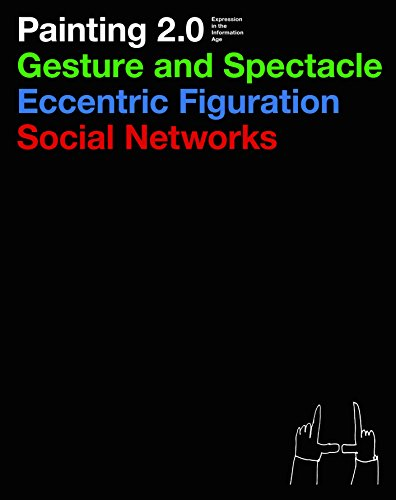 9783791354910: Painting 2.0: Expression in the Information Age: Gesture and Spectacle, Eccentric Figuration, Social Networks