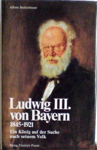 9783791711300: Ludwig III. von Bayern, 1845-1921: Ein König auf der Suche nach seinem Volk