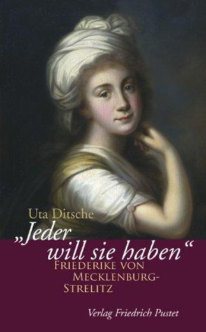 Jeder will sie haben: Friederike von Mecklenburg-Strelitz (1778-1841) - Uta Ditsche