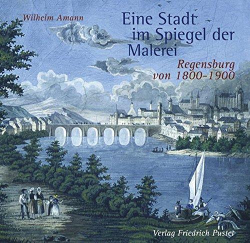 Eine Stadt im Spiegel der Malerei (Regensburg von 1800 - 1900) - Amann, Wilhelm