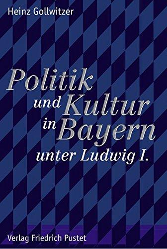 Politik und Kultur in Bayern unter Ludwig I. - Studien zur bayerischen Geschichte des 19. und 20. Jahrhunderts - Gollwitzer, Heinz; Kraus, Hans-Christof (Hg.)
