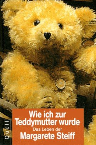 Wie ich zur Teddymutter wurde - Margarete Steiff: Das Leben der Margarete Steiff nach ihren eigenen Aufzeichnungen - Völker-Kraemer, Sabine