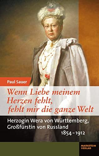 Wenn Liebe meinem Herzen fehlt, fehlt mir die ganze Welt : Herzogin Wera von Württemberg, Großfürstin von Russland (1854-1912) - Paul Sauer