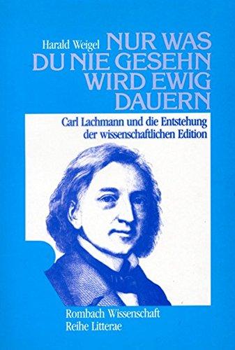 Nur was du nie gesehn wird ewig dauern. Carl Lachmann und die Entstehung der wissenschaftlichen ...