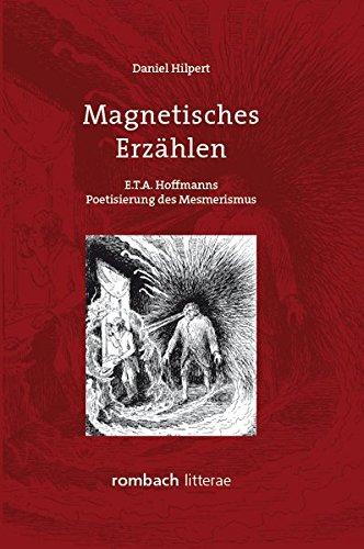 Magnetisches Erzahlen: E.T.A. Hoffmanns Poetisierung des Mesmerismus: Daniel Hilpert