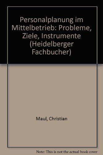 Personalplanung im Mittelbetrieb. Probleme, Ziele, Instrumente: Christian Maul,Walter Bönisch