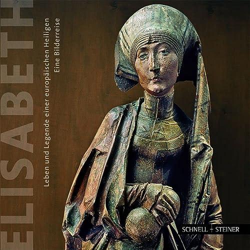 9783795419950: Elisabeth: Leben und Legende einer europ�ischen Heiligen. Eine Bilderreise durch Ungarn, Deutschland, Italien und die Slowakei