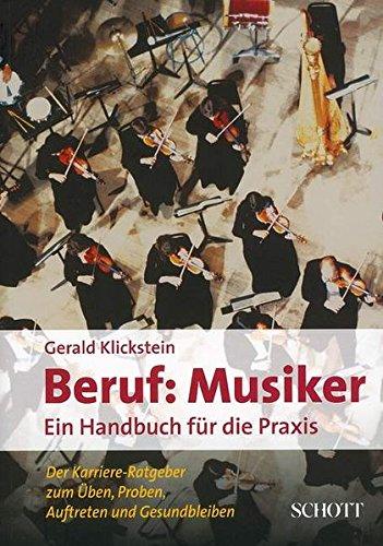 Beruf: Musiker : Ein Handbuch für die Praxis. Der Karriere-Ratgeber zum Üben, Proben, Auftreten und Gesundbleiben - Gerald Klickstein