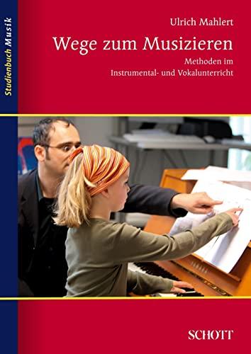 Wege zum Musizieren : Methoden im Instrumental- und Vokalunterricht - Ulrich Mahlert