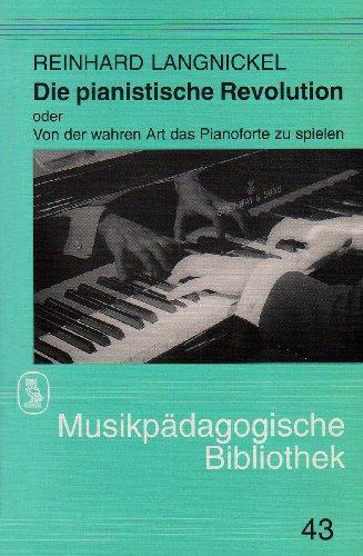 Die Pianistische Revolution oder Von der Wahren Art das Pianoforte zu Spielen. Die Entwicklung des ...