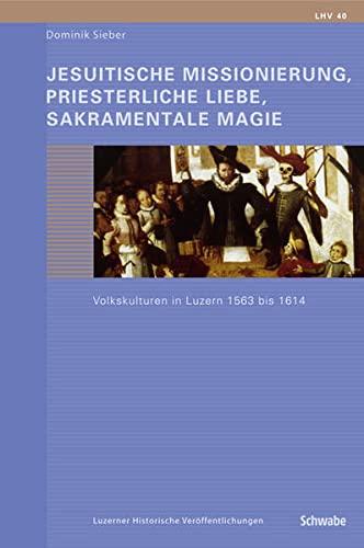 Jesuitische Missionierung, priesterliche Liebe, sakramentale Magie.: Dominik Sieber