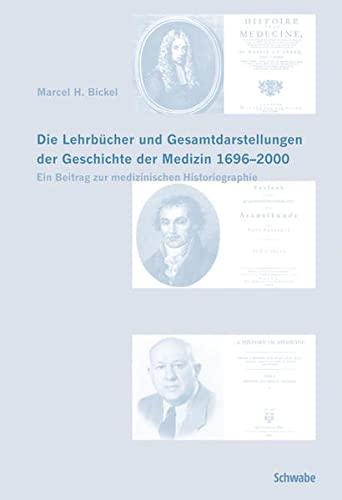 Die Lehrbücher und Gesamtdarstellungen der Geschichte der Medizin 1696-2000: Marcel H. Bickel