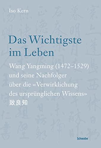 9783796525148: Das Wichtigste Im Leben: Wang Yangming 1472-1529 Und Seine Nachfolger Uber Die Verwirklichung Des Ursprunglichen Wissens (German Edition)