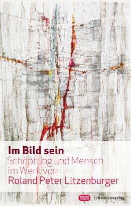 9783796614712: Im Bild sein: Schöpfung und Mensch im Werk von Roland Peter Litzenburger