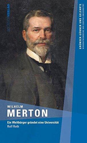 Wilhelm Merton : ein Weltbürger gründet eine Universität. - Roth, Ralf