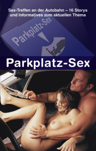9783798601840: Parkplatz-Sex: Sex-Treffen an der Autobahn - 16 Storys und Informationen zum aktuellen Thema