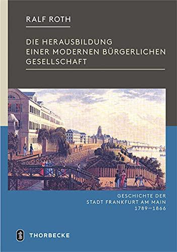 Die Herausbildung einer modernen bürgerlichen Gesellschaft : Geschichte der Stadt Frankfurt am Main 1789-1866 - Ralf Roth