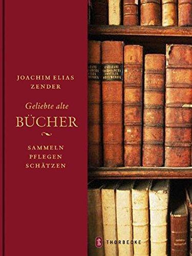 Geliebte alte Bücher: Sammeln - pflegen -: Zender, Joachim Elias