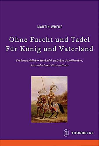 9783799574662: Ohne Furcht Und Tadel - Fur Konig Und Vaterland: Fruhneuzeitlicher Hochadel Zwischen Familienehre, Ritterideal Und Furstendienst (Beihefte Der Francia) (German Edition)