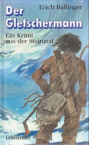 Der Gletschermann. Ein Krimi aus der Steinzeit: Erich Ballinger
