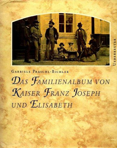 Das Familienalbum von Kaiser Franz Josef und Elisabeth.: Praschl-Bichler, Gabriele