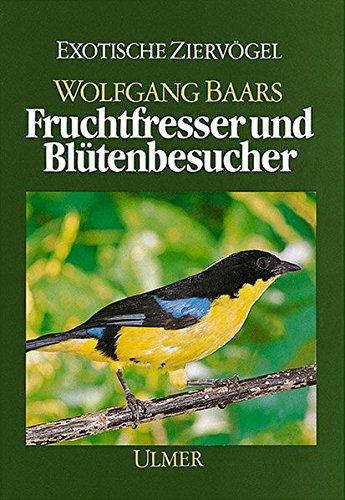 FRUCHTFRESSER UND BLÜTENBESUCHER* Ihre Lebensweise und Haltung.: 74152 Baars, Wolfgang;