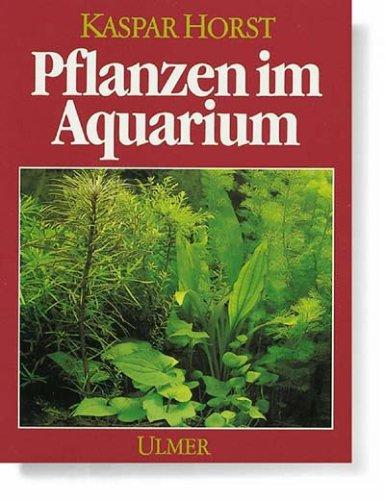 Pflanzen im Aquarium. Ihre Funktion und Pflege: Kaspar Horst
