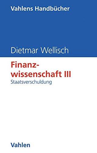 Finanzwissenschaft, Bd.3, Staatsverschuldung: Band 3: Dietmar Wellisch
