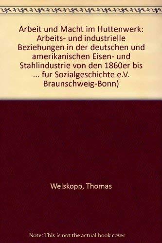 9783801240479: Arbeit und Macht im Huttenwerk: Arbeits- und industrielle Beziehungen in der deutschen und amerikanischen Eisen- und Stahlindustrie von den 1860er bis zu den 1930er Jahren (German Edition)