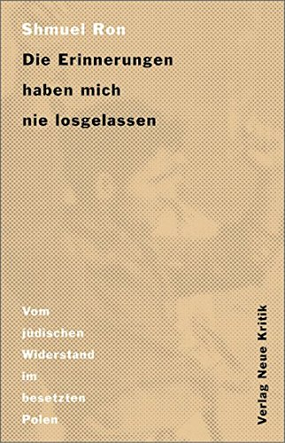 Die Erinnerungen haben mich nie losgelassen. Vom jüdischen Widerstand im besetzten Polen.: Ron...