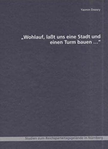 9783803006134: Wohlauf, la�t uns eine Stadt und einen Turm bauen: Studien zum Reichsparteitagsgel�nde in N�rnberg