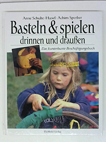 Kinder basteln und spielen / Anne Schulte-Huxel ; Achim Sperber: Schulte-Huxel, Anne ; Sperber...