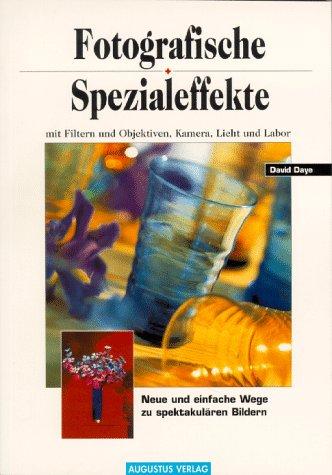 Fotografische Spezialeffekte mit Filtern und Objektiven, Kamera, Licht und Labor. [Neue und einfache Wege zu spektakulären Bildern]. - Daye, David
