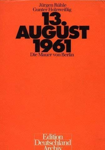 13. AUGUST 1961 DIE MAUER VON BERLIN: Rühle / Holzweißig