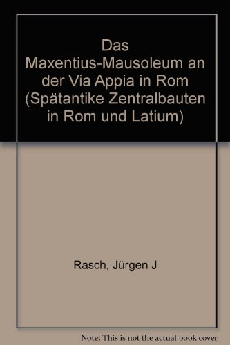 Das Maxentius-Mausoleum an der Via Appia in Rom (Spatantike Zentralbauten in Rom und Latium) (German Edition) (3805307756) by Jurgen J Rasch