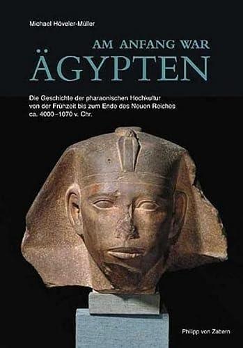 9783805334440: AM ANFANG WAR AEGYPTEN. DIE GESCHICHTE DER PHARAONISCHEN HOCHKULTUR VON DER FRUEHZEIT BIS ZUM ENDE DES NEUEN REICHES CA. 4000-1070 V. CHR.
