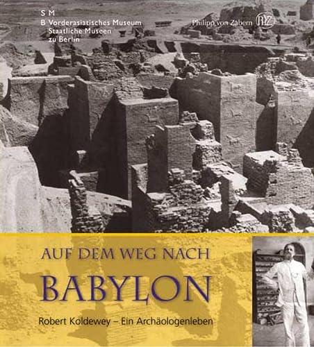 9783805339186: Auf dem Weg nach Babylon: Robert Koldewey - Ein Arch�ologenleben