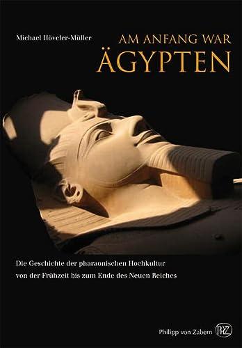 9783805346078: Am Anfang war Ägypten: Die Geschichte der pharaonischen Hochkultur von der Frühzeit bis zum Ende des Neuen Reiches