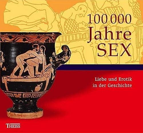 100000 Jahre Sex : Liebe und Erotik in der Geschichte . [Begleitband zur internationalen ...
