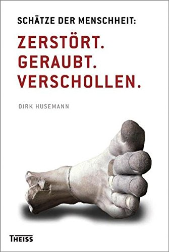 Schätze der Menschheit: Zerstört. Geraubt. Verschollen.: Husemann, Dirk