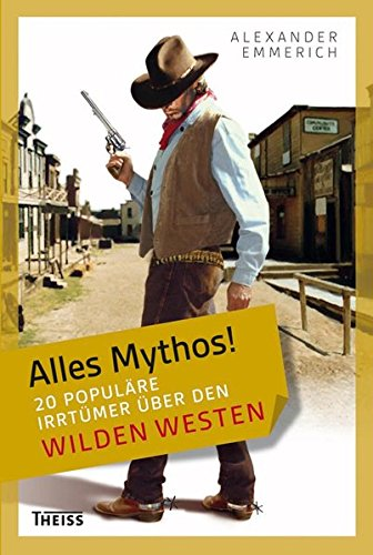 Alles Mythos! 20 populäre Irrtümer über den Wilden Westen. - Emmerich, Alexander