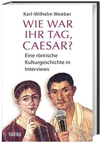 9783806229448: Wie war Ihr Tag, Caesar?: Eine römische Kulturgeschichte in Interviews
