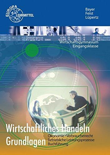 Wirtschaftliches Handeln Grundlagen: Ökonomie - Verbraucherrecht -: Bayer, Ulrich, Feist,