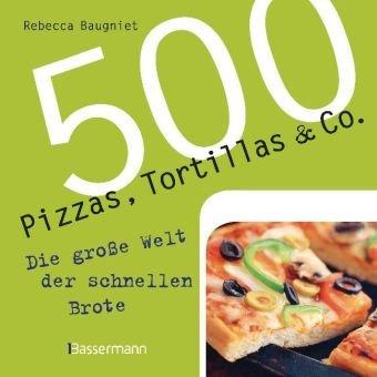 9783809425557: 500 Pizzas, Tortillas & Co: Die große Welt der schnellen Brote