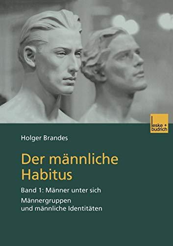 Der Mannliche Habitus: Band 1: Manner Unter Sich. Mannergruppen Und Mannliche Identitaten: Holger ...