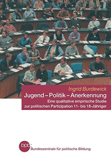9783810040305: Jugend - Politik - Anerkennung: Eine qualitative empirische Studie zur politischen Partizipation 11- bis 18-Jähriger (Schriftenreihe Der Bundeszentrale Fur Politische Bildung, Bo)