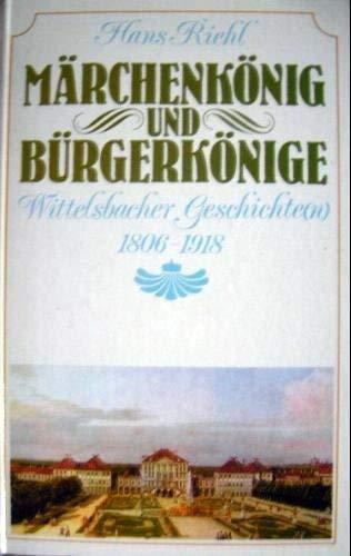 Märchenkönig und Bürgerkönige. Wittelsbacher Geschichten 1806 -: Riehl, Hans: