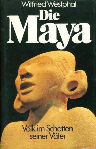 Die Maya. Volk im Schatten seiner Väter: Wilfried Westphal