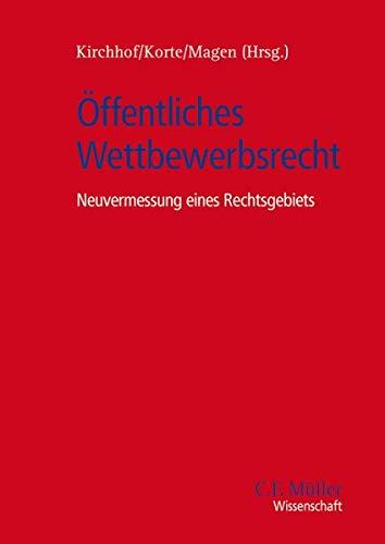 Offentliches Wettbewerbsrecht: Neuvermessung eines Rechtsgebiets: Gregor Kirchhof, Stefan Magen, ...