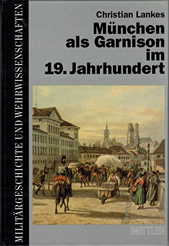 9783813204018: München als Garnison im 19. Jahrhundert: Die Haupt- und Residenzstadt als Standort der Bayerischen Armee von Kurfürst Max IV. Joseph bis zur Jahrhundertwende (Militärgeschichte und Wehrwissenschaften)